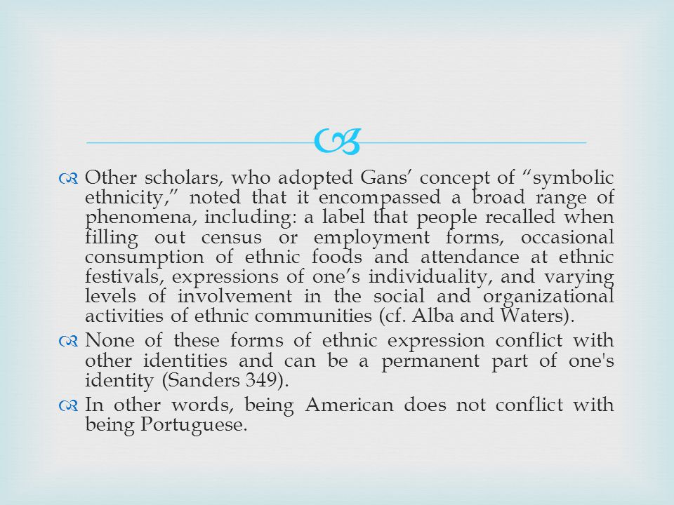 Other scholars, who adopted Gans concept of symbolic ethnicity, noted that it encompassed a broad range of phenomena, including: a label that people recalled when filling out census or employment forms, occasional consumption of ethnic foods and attendance at ethnic festivals, expressions of ones individuality, and varying levels of involvement in the social and organizational activities of ethnic communities (cf.