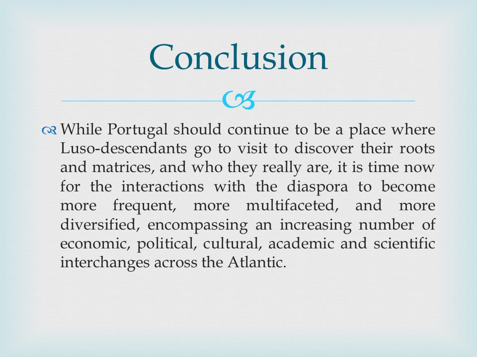 While Portugal should continue to be a place where Luso-descendants go to visit to discover their roots and matrices, and who they really are, it is time now for the interactions with the diaspora to become more frequent, more multifaceted, and more diversified, encompassing an increasing number of economic, political, cultural, academic and scientific interchanges across the Atlantic.