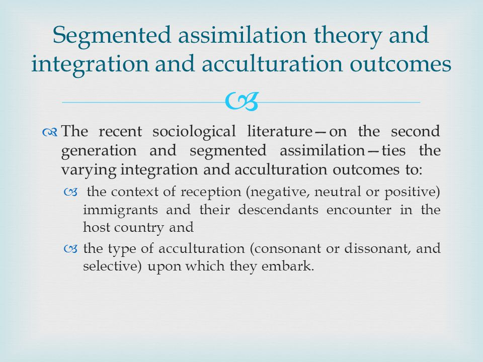The recent sociological literatureon the second generation and segmented assimilationties the varying integration and acculturation outcomes to: the context of reception (negative, neutral or positive) immigrants and their descendants encounter in the host country and the type of acculturation (consonant or dissonant, and selective) upon which they embark.