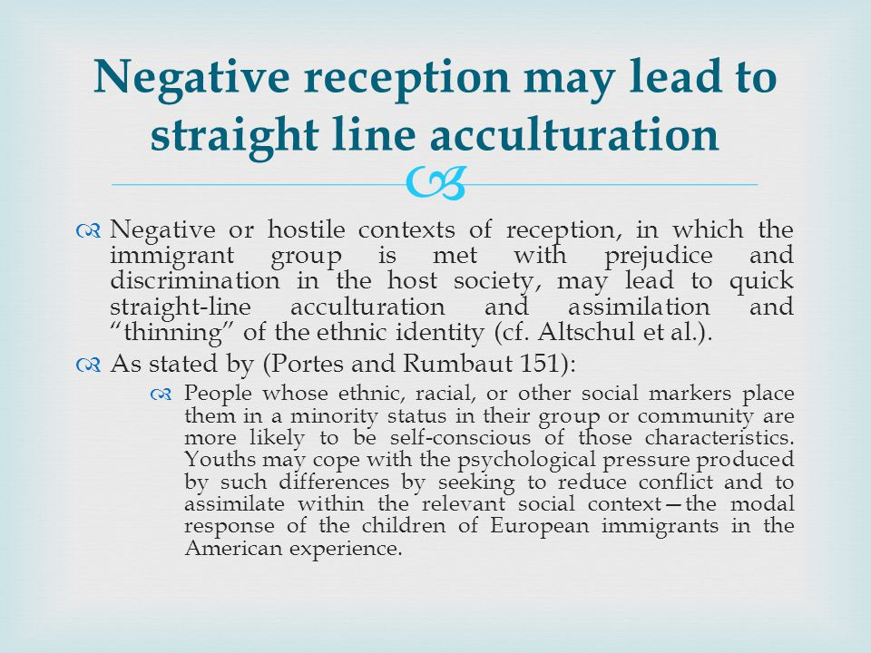 Negative or hostile contexts of reception, in which the immigrant group is met with prejudice and discrimination in the host society, may lead to quick straight-line acculturation and assimilation and thinning of the ethnic identity (cf.