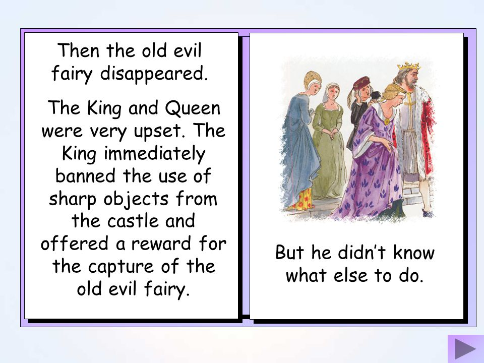 The King had forgotten to invite one of the older fairies and she burst into the castle in great anger. She was so angry that she put a curse on the P