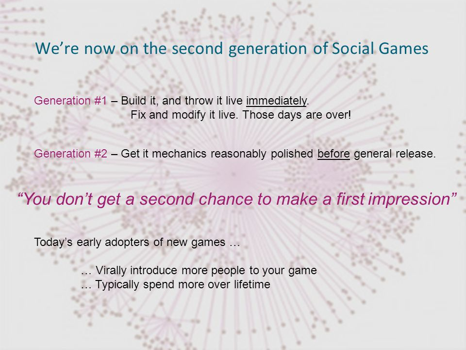 © DataGenetics Were now on the second generation of Social Games Generation #1 – Build it, and throw it live immediately.