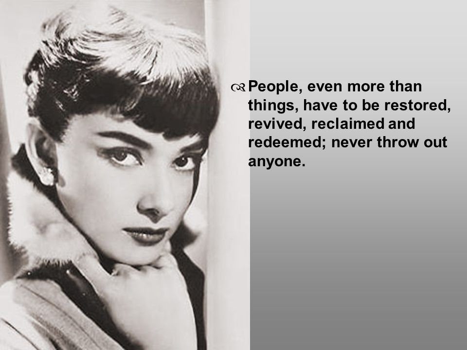 People, even more than things, have to be restored, revived, reclaimed and redeemed; never throw out anyone.