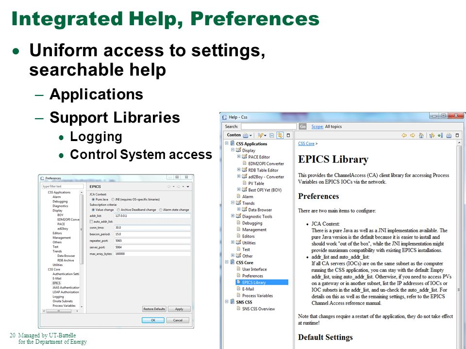 20Managed by UT-Battelle for the Department of Energy Integrated Help, Preferences Uniform access to settings, searchable help –Applications –Support Libraries Logging Control System access