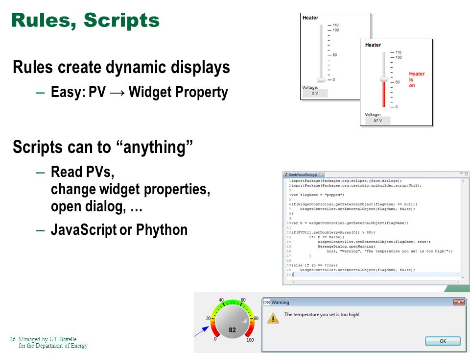 26Managed by UT-Battelle for the Department of Energy Rules, Scripts Rules create dynamic displays – Easy: PV Widget Property Scripts can to anything – Read PVs, change widget properties, open dialog, … – JavaScript or Phython