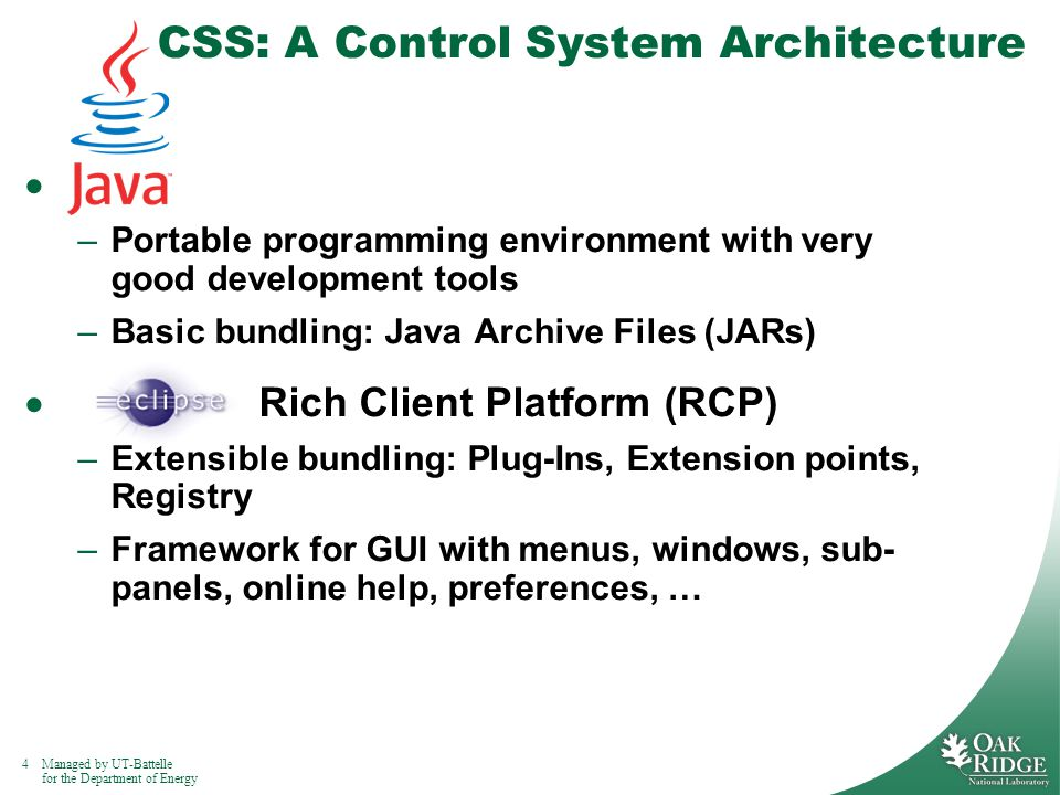 4Managed by UT-Battelle for the Department of Energy CSS: A Control System Architecture –Portable programming environment with very good development tools –Basic bundling: Java Archive Files (JARs) Rich Client Platform (RCP) –Extensible bundling: Plug-Ins, Extension points, Registry –Framework for GUI with menus, windows, sub- panels, online help, preferences, …