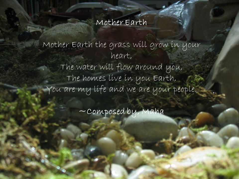 Mother Earth Mother Earth the grass will grow in your heart, The water will flow around you, The homes live in you Earth, You are my life and we are y