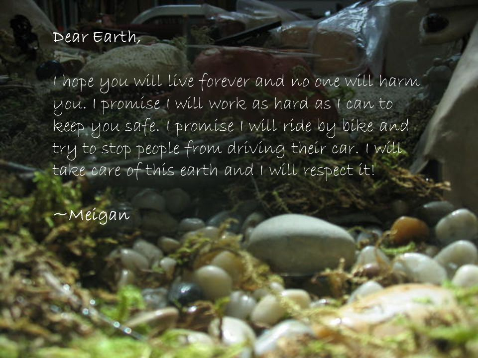 Dear Earth, I hope you will live forever and no one will harm you. I promise I will work as hard as I can to keep you safe. I promise I will ride by b
