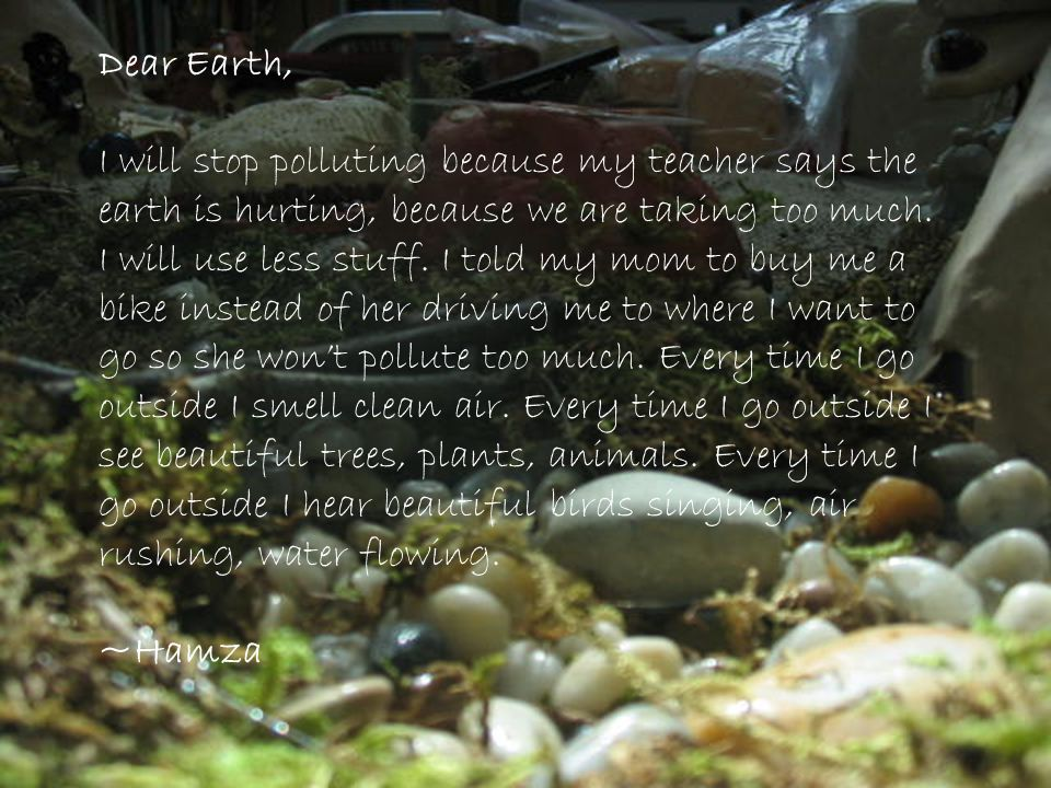 Dear Earth, I will stop polluting because my teacher says the earth is hurting, because we are taking too much. I will use less stuff. I told my mom t