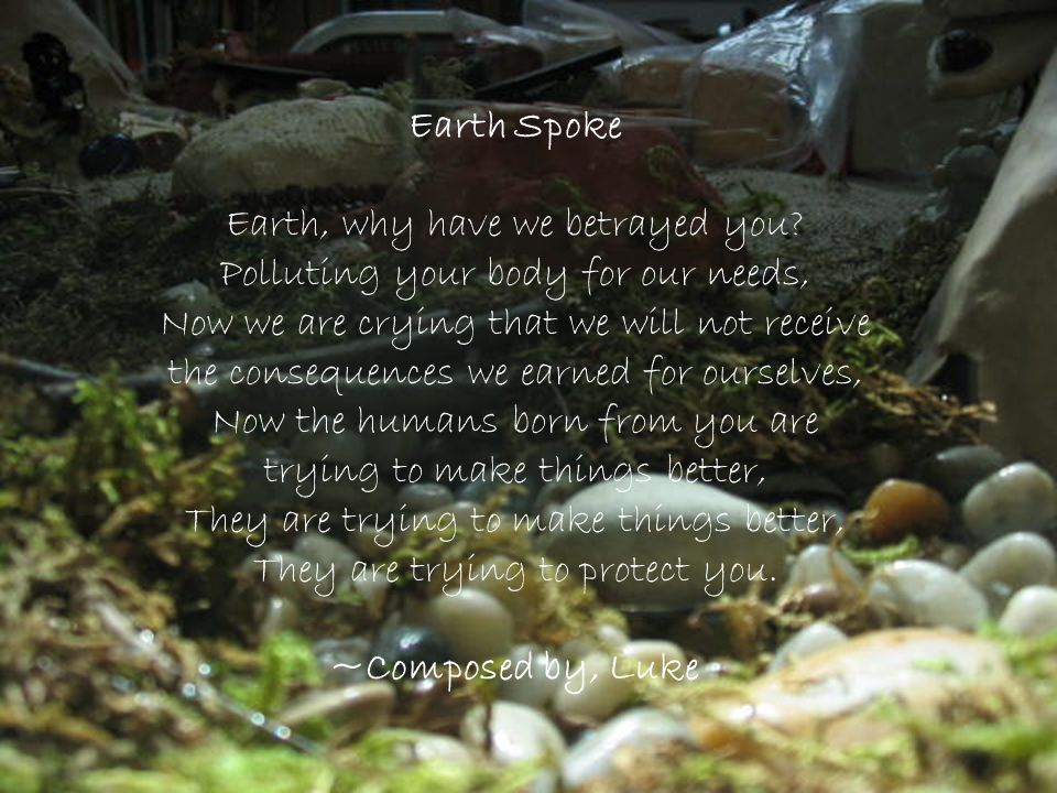 Earth Spoke Earth, why have we betrayed you? Polluting your body for our needs, Now we are crying that we will not receive the consequences we earned