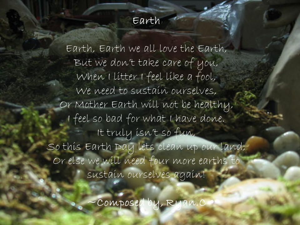 Earth Earth, Earth we all love the Earth, But we dont take care of you, When I litter I feel like a fool, We need to sustain ourselves, Or Mother Eart
