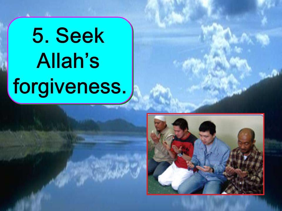 5. Seek Allahs forgiveness.