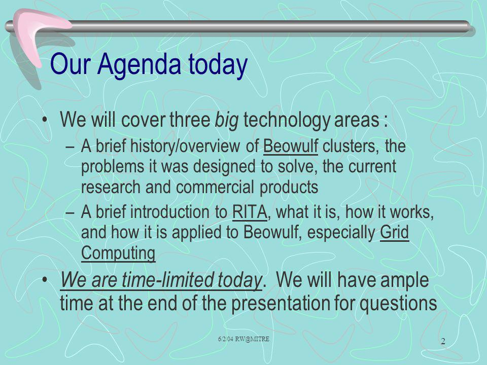 6/2/04 RW@MITRE 2 Our Agenda today We will cover three big technology areas : –A brief history/overview of Beowulf clusters, the problems it was desig