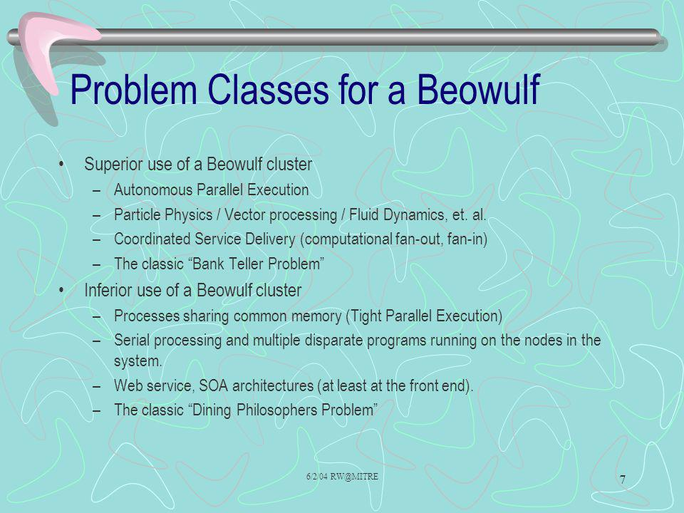 6/2/04 RW@MITRE 7 Problem Classes for a Beowulf Superior use of a Beowulf cluster –Autonomous Parallel Execution –Particle Physics / Vector processing / Fluid Dynamics, et.