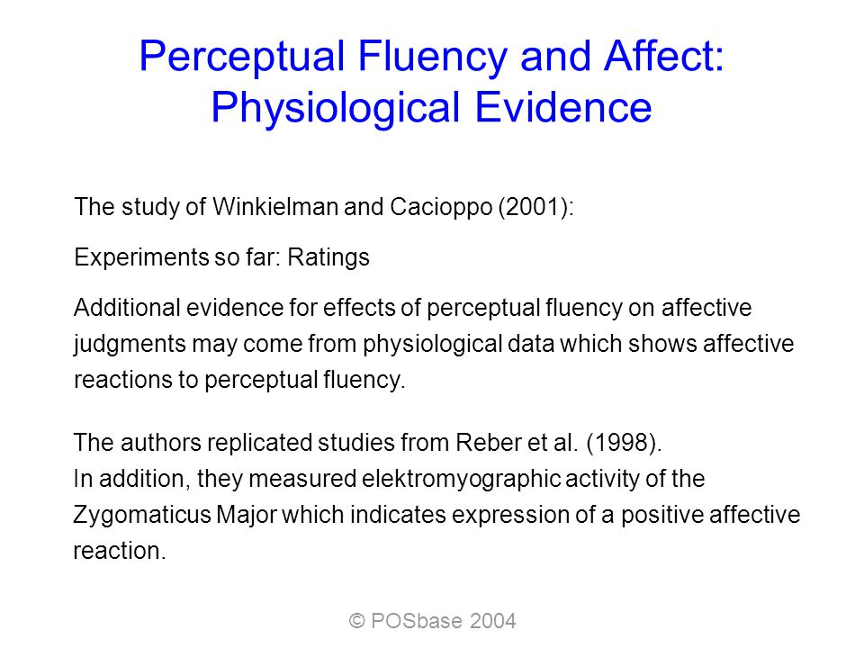© POSbase 2004 Perceptual Fluency and Affect: Physiological Evidence The authors replicated studies from Reber et al.
