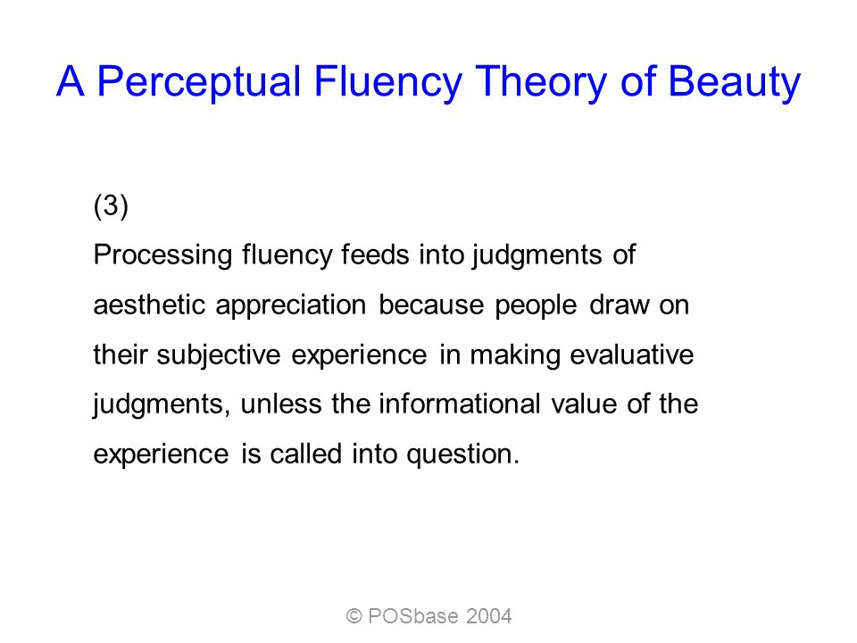 © POSbase 2004 A Perceptual Fluency Theory of Beauty (3) Processing fluency feeds into judgments of aesthetic appreciation because people draw on their subjective experience in making evaluative judgments, unless the informational value of the experience is called into question.
