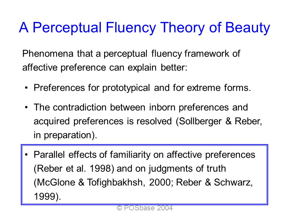 © POSbase 2004 A Perceptual Fluency Theory of Beauty Phenomena that a perceptual fluency framework of affective preference can explain better: Preferences for prototypical and for extreme forms.