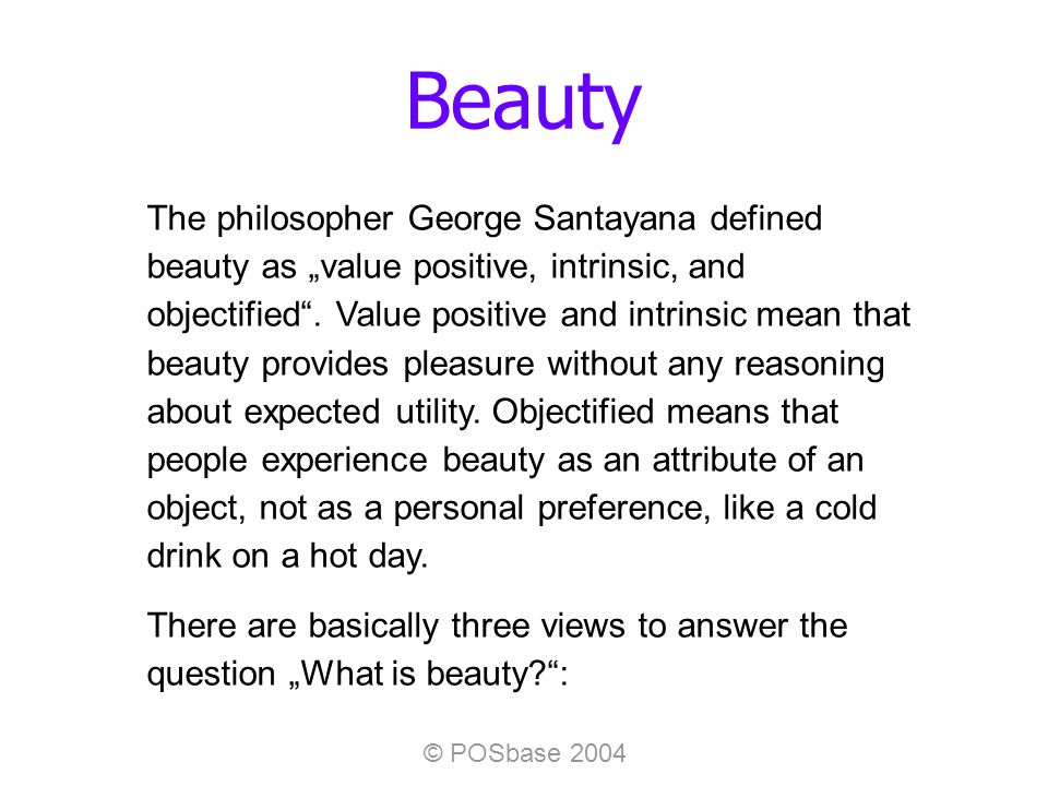© POSbase 2004 Beauty The philosopher George Santayana defined beauty as value positive, intrinsic, and objectified.