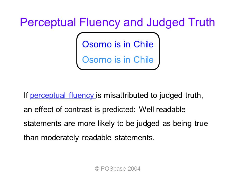 © POSbase 2004 If perceptual fluency is misattributed to judged truth, an effect of contrast is predicted: Well readable statements are more likely to be judged as being true than moderately readable statements.perceptual fluency Osorno is in Chile Perceptual Fluency and Judged Truth