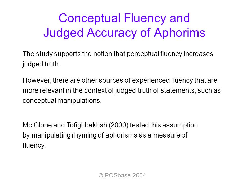 © POSbase 2004 Conceptual Fluency and Judged Accuracy of Aphorims The study supports the notion that perceptual fluency increases judged truth.