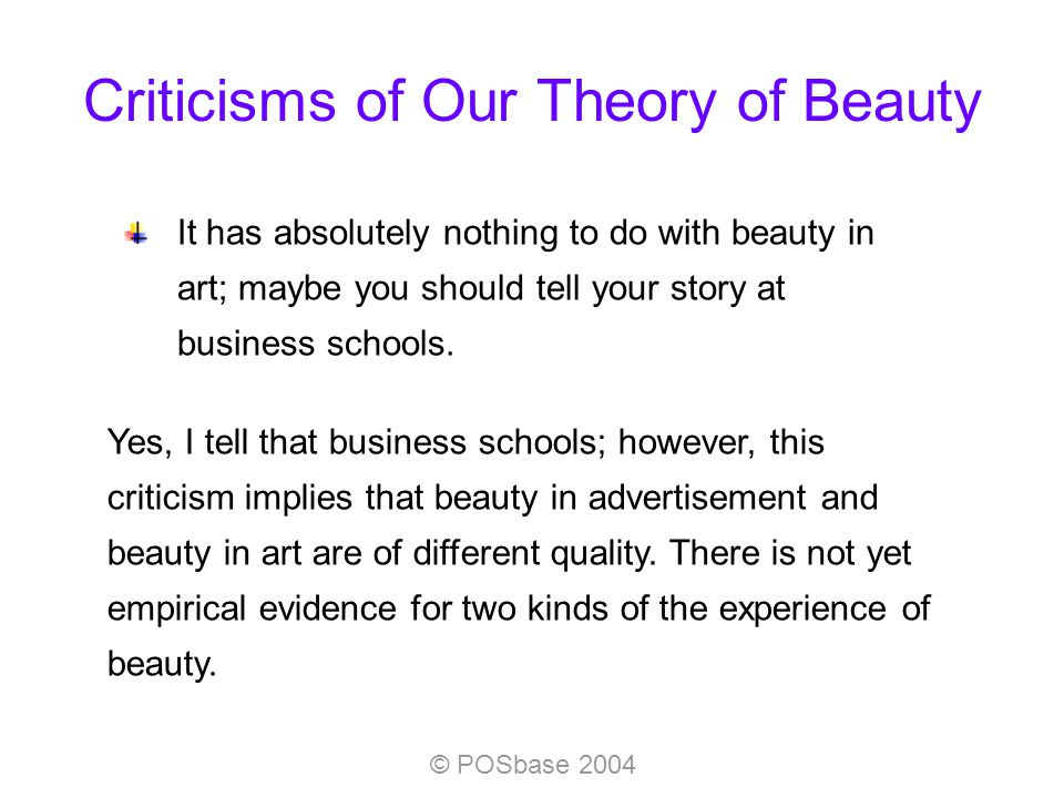 © POSbase 2004 Criticisms of Our Theory of Beauty It has absolutely nothing to do with beauty in art; maybe you should tell your story at business schools.
