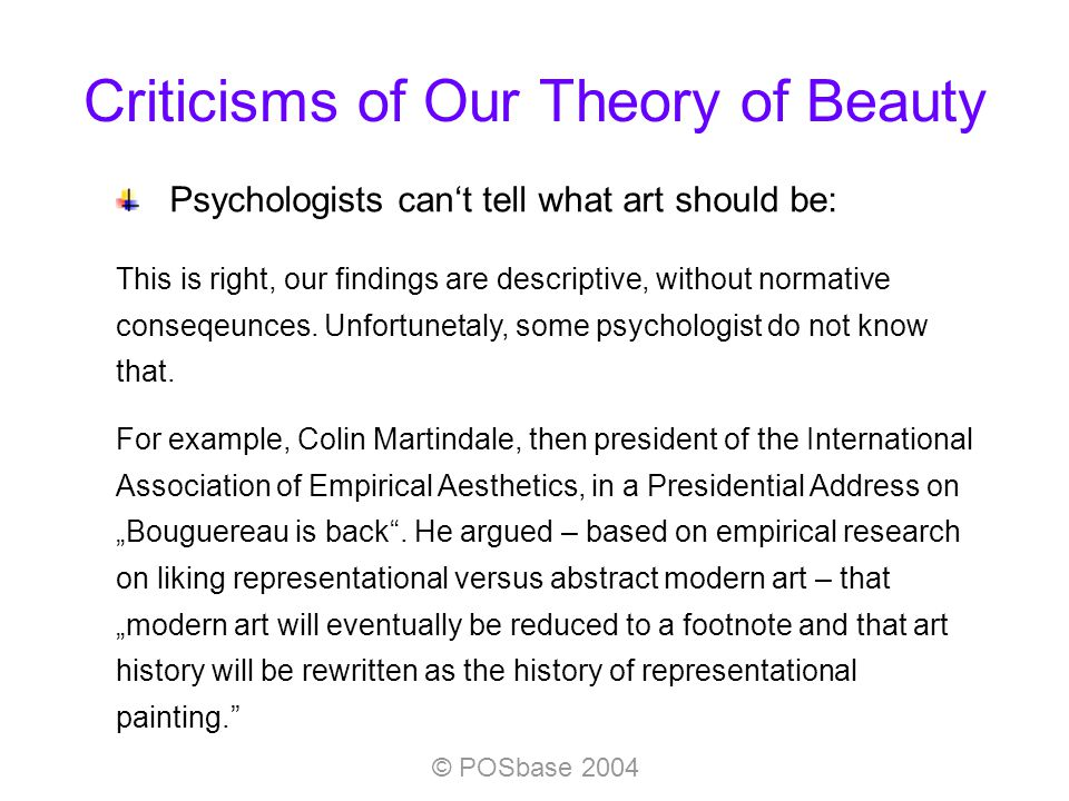 © POSbase 2004 Criticisms of Our Theory of Beauty Psychologists cant tell what art should be: This is right, our findings are descriptive, without normative conseqeunces.
