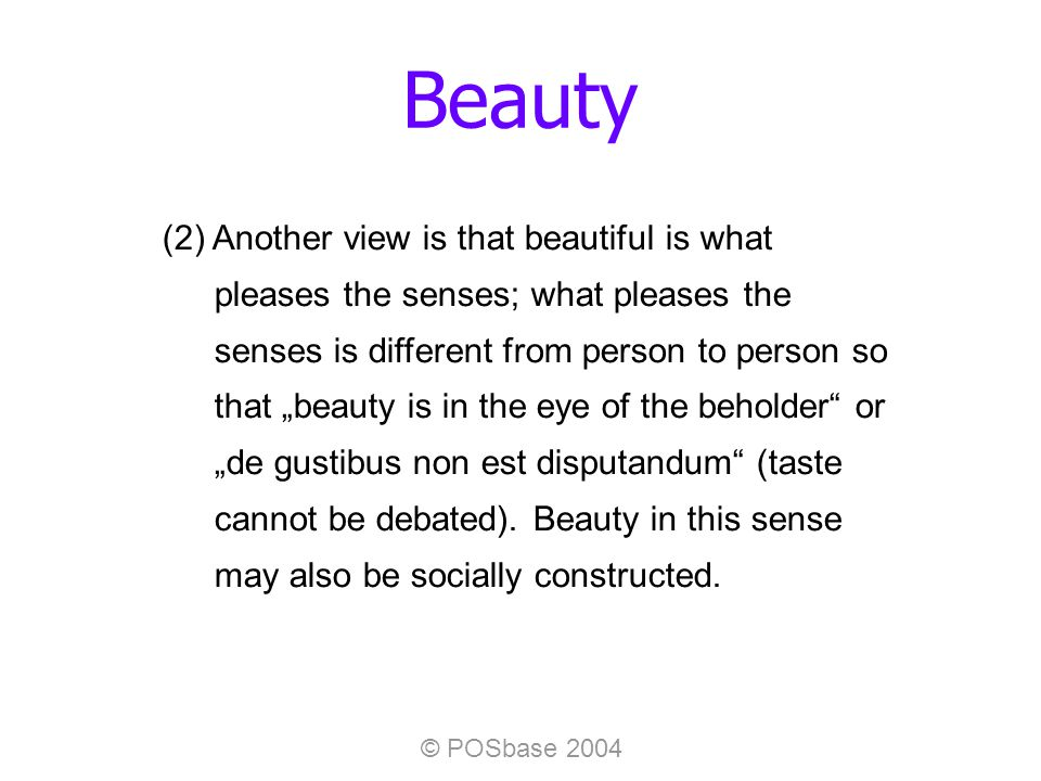 © POSbase 2004 Beauty (2) Another view is that beautiful is what pleases the senses; what pleases the senses is different from person to person so that beauty is in the eye of the beholder or de gustibus non est disputandum (taste cannot be debated).