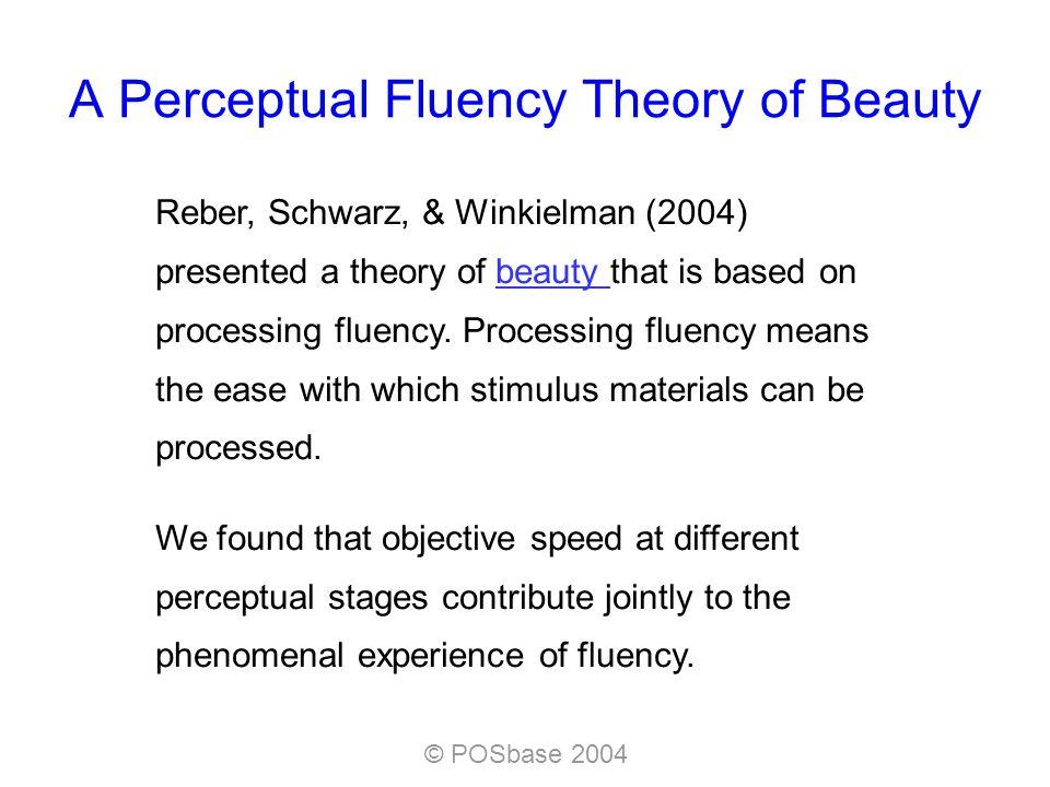 © POSbase 2004 A Perceptual Fluency Theory of Beauty Reber, Schwarz, & Winkielman (2004) presented a theory of beauty that is based on processing fluency.