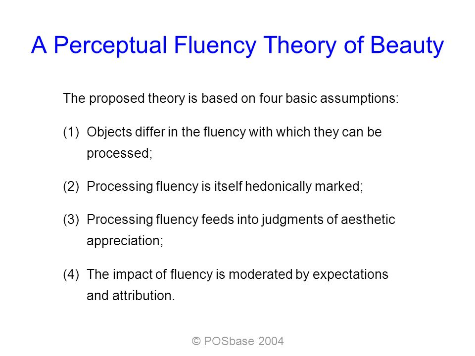 © POSbase 2004 A Perceptual Fluency Theory of Beauty The proposed theory is based on four basic assumptions: (1)Objects differ in the fluency with which they can be processed; (2)Processing fluency is itself hedonically marked; (3)Processing fluency feeds into judgments of aesthetic appreciation; (4)The impact of fluency is moderated by expectations and attribution.