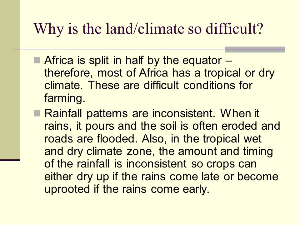Why is the land/climate so difficult? Africa is split in half by the equator – therefore, most of Africa has a tropical or dry climate. These are diff