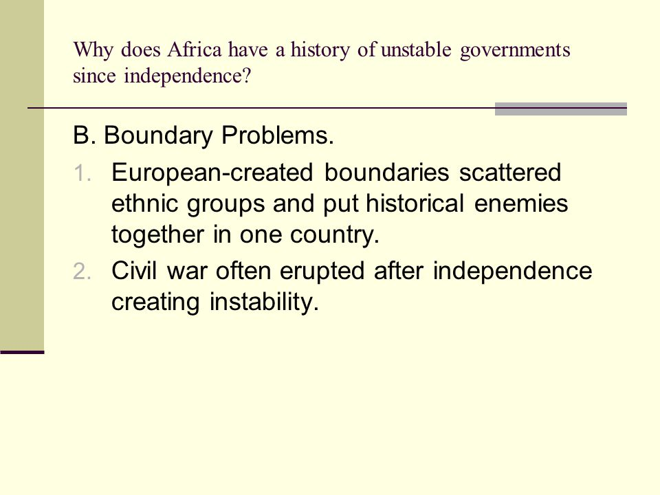 Why does Africa have a history of unstable governments since independence? B. Boundary Problems. 1. European-created boundaries scattered ethnic group
