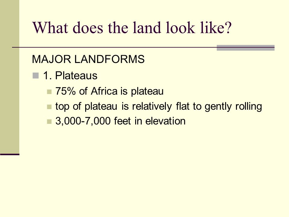 What does the land look like? MAJOR LANDFORMS 1. Plateaus 75% of Africa is plateau top of plateau is relatively flat to gently rolling 3,000-7,000 fee