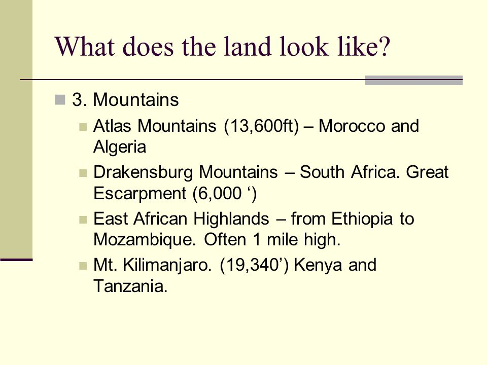 What does the land look like? 3. Mountains Atlas Mountains (13,600ft) – Morocco and Algeria Drakensburg Mountains – South Africa. Great Escarpment (6,