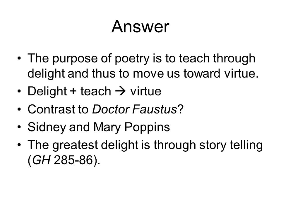 Answer The purpose of poetry is to teach through delight and thus to move us toward virtue.