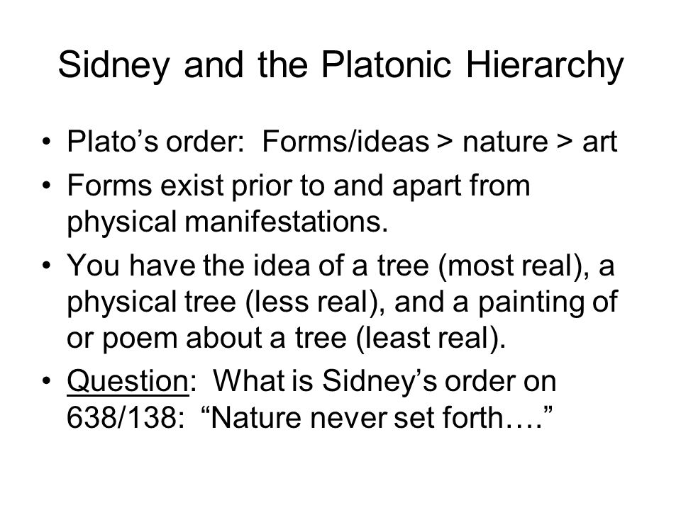Sidney and the Platonic Hierarchy Platos order: Forms/ideas > nature > art Forms exist prior to and apart from physical manifestations.