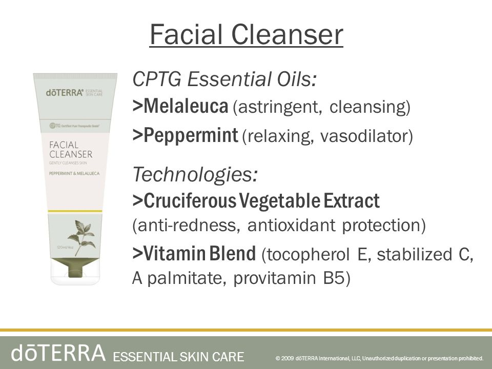 CPTG Essential Oils: >Melaleuca (astringent, cleansing) >Peppermint (relaxing, vasodilator) Technologies: >Cruciferous Vegetable Extract (anti-redness, antioxidant protection) >Vitamin Blend (tocopherol E, stabilized C, A palmitate, provitamin B5) © 2009 dōTERRA International, LLC, Unauthorized duplication or presentation prohibited.