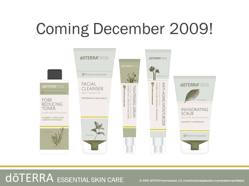 Coming December 2009! © 2009 dōTERRA International, LLC, Unauthorized duplication or presentation prohibited. ESSENTIAL SKIN CARE