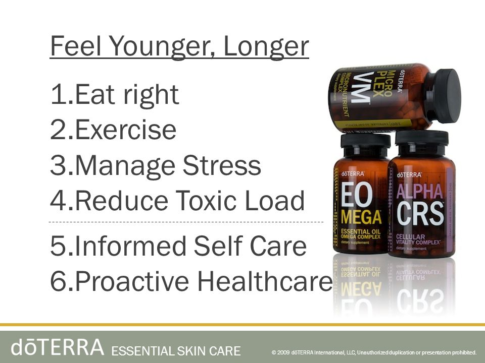 Feel Younger, Longer 1.Eat right 2.Exercise 3.Manage Stress 4.Reduce Toxic Load 5.Informed Self Care 6.Proactive Healthcare © 2009 dōTERRA International, LLC, Unauthorized duplication or presentation prohibited.