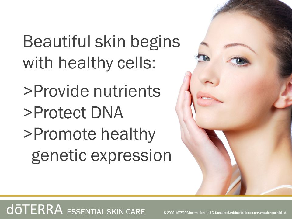 Beautiful skin begins with healthy cells: >Provide nutrients >Protect DNA >Promote healthy genetic expression © 2009 dōTERRA International, LLC, Unauthorized duplication or presentation prohibited.