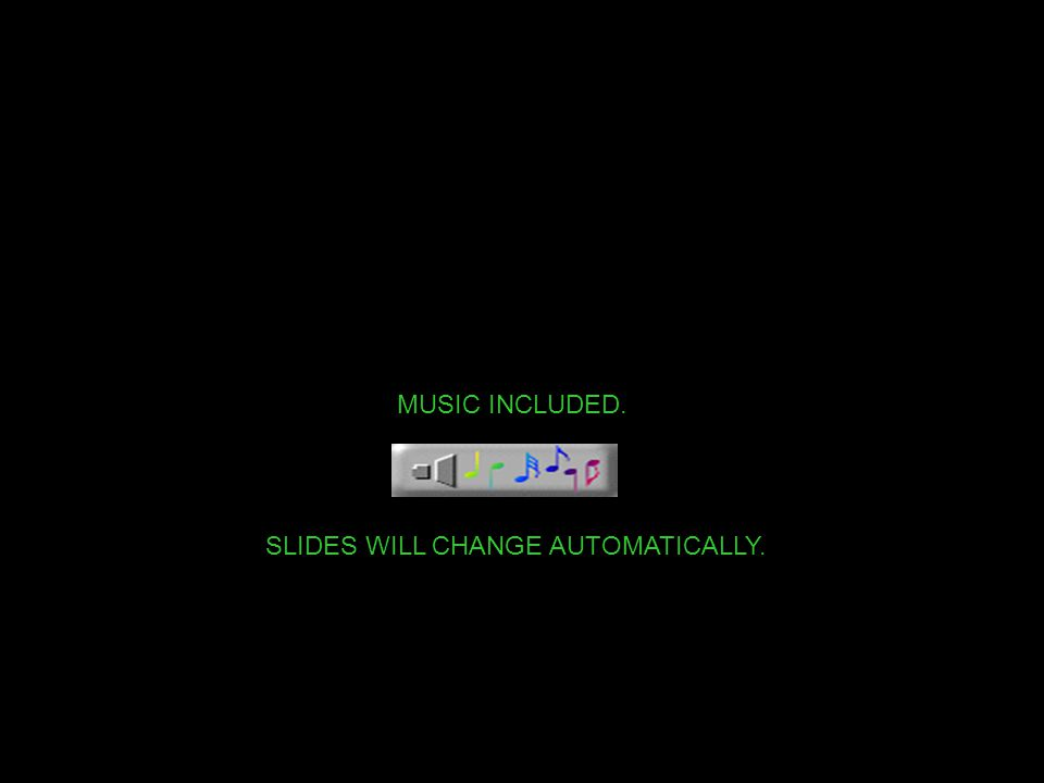 MUSIC INCLUDED. SLIDES WILL CHANGE AUTOMATICALLY.