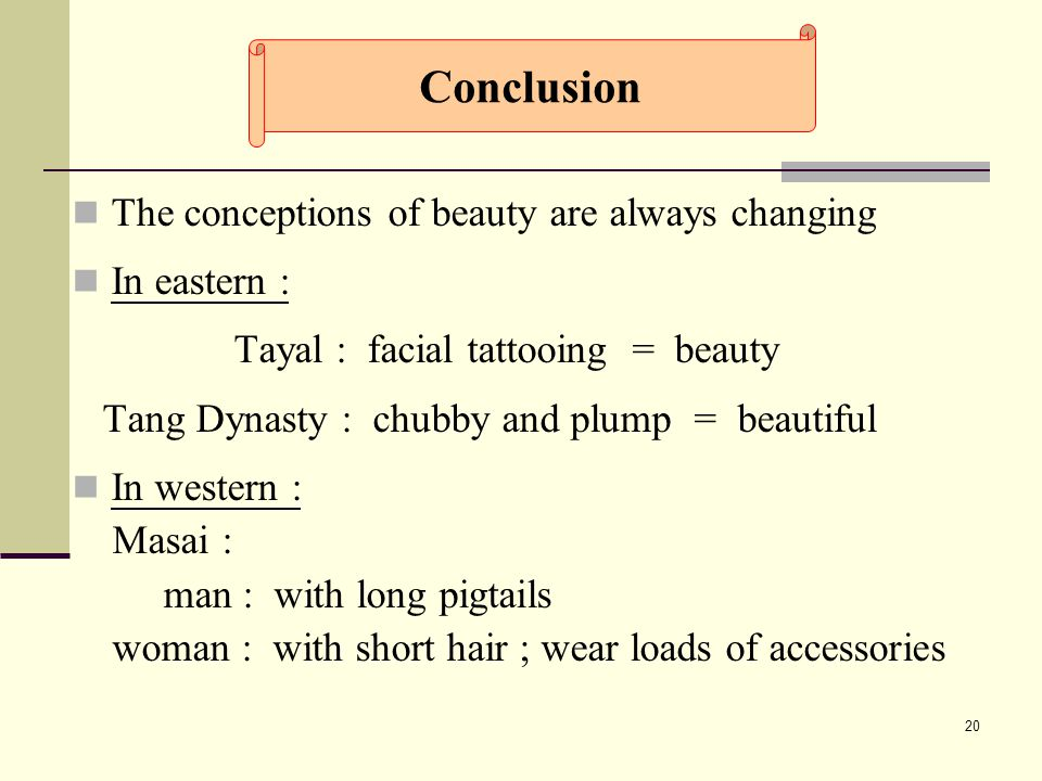 20 The conceptions of beauty are always changing In eastern : Tayal : facial tattooing = beauty Tang Dynasty : chubby and plump = beautiful In western : Masai : man : with long pigtails woman : with short hair ; wear loads of accessories Conclusion