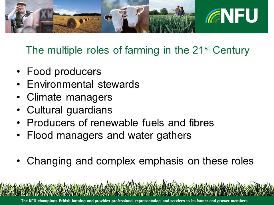 The NFU champions British farming and provides professional representation and services to its farmer and grower members The multiple roles of farming in the 21 st Century Food producers Environmental stewards Climate managers Cultural guardians Producers of renewable fuels and fibres Flood managers and water gathers Changing and complex emphasis on these roles