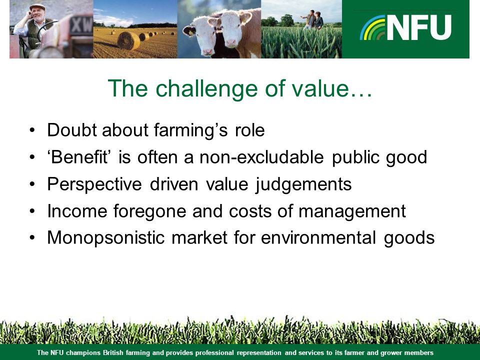 The NFU champions British farming and provides professional representation and services to its farmer and grower members The challenge of value… Doubt about farmings role Benefit is often a non-excludable public good Perspective driven value judgements Income foregone and costs of management Monopsonistic market for environmental goods