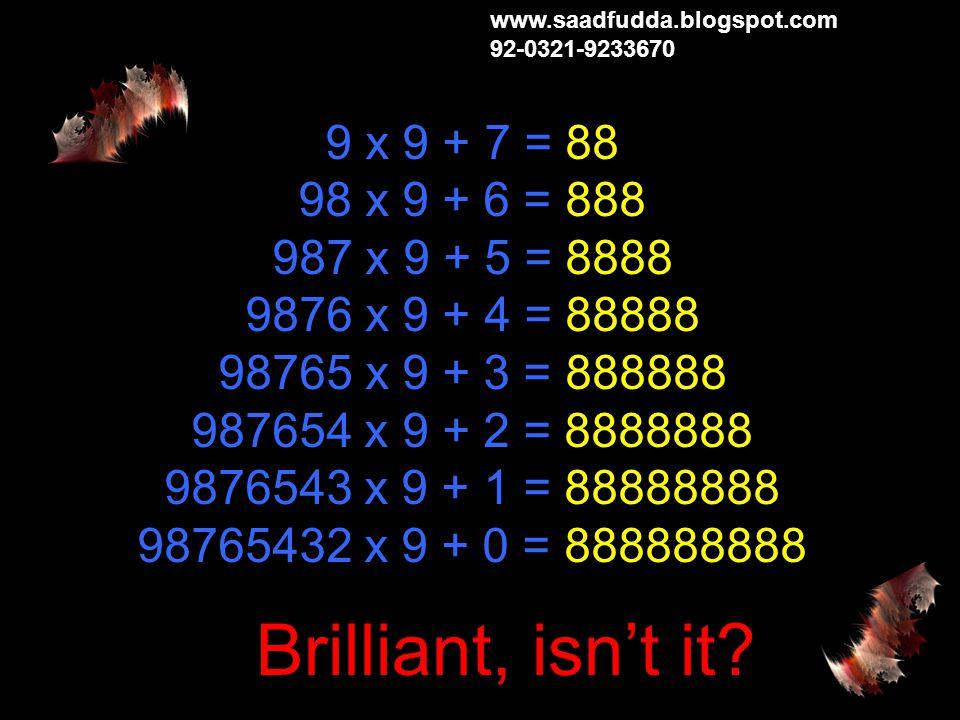 1 x 9 + 2 = 11 12 x 9 + 3 = 111 123 x 9 + 4 = 1111 1234 x 9 + 5 = 11111 12345 x 9 + 6 = 111111 123456 x 9 + 7 = 1111111 1234567 x 9 + 8 = 11111111 12345678 x 9 + 9 = 111111111 123456789 x 9 +10= 1111111111 www.saadfudda.blogspot.com 92-0321-9233670