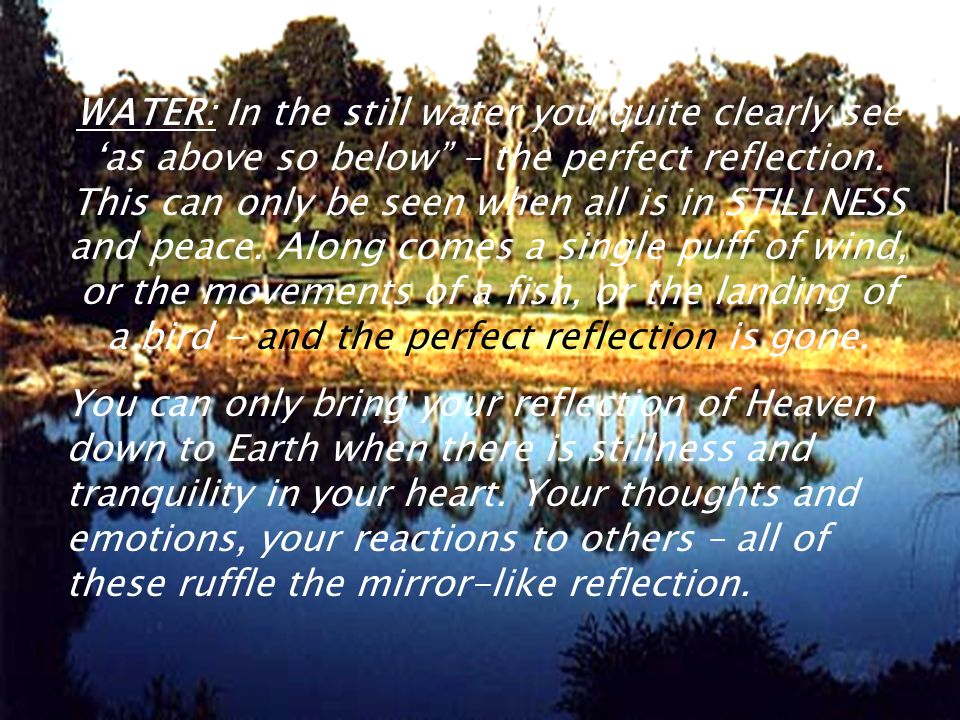 WATER: In the still water you quite clearly see as above so below – the perfect reflection.