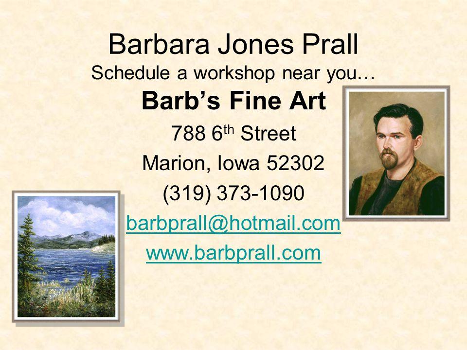 Barbara Jones Prall Barbs Fine Art 788 6 th Street Marion, Iowa 52302 (319) 373-1090 barbprall@hotmail.com www.barbprall.com Schedule a workshop near you…
