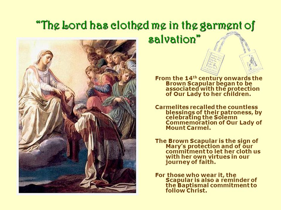 The Lord has clothed me in the garment of salvation From the 14 th century onwards the Brown Scapular began to be associated with the protection of Our Lady to her children.