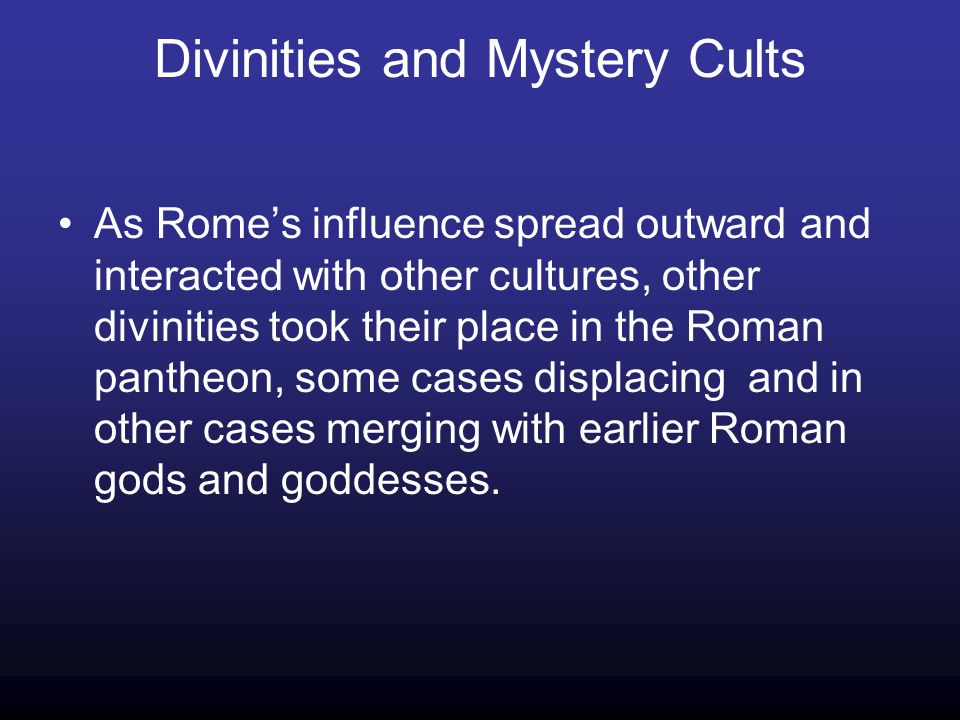 Divinities and Mystery Cults As Romes influence spread outward and interacted with other cultures, other divinities took their place in the Roman pantheon, some cases displacing and in other cases merging with earlier Roman gods and goddesses.