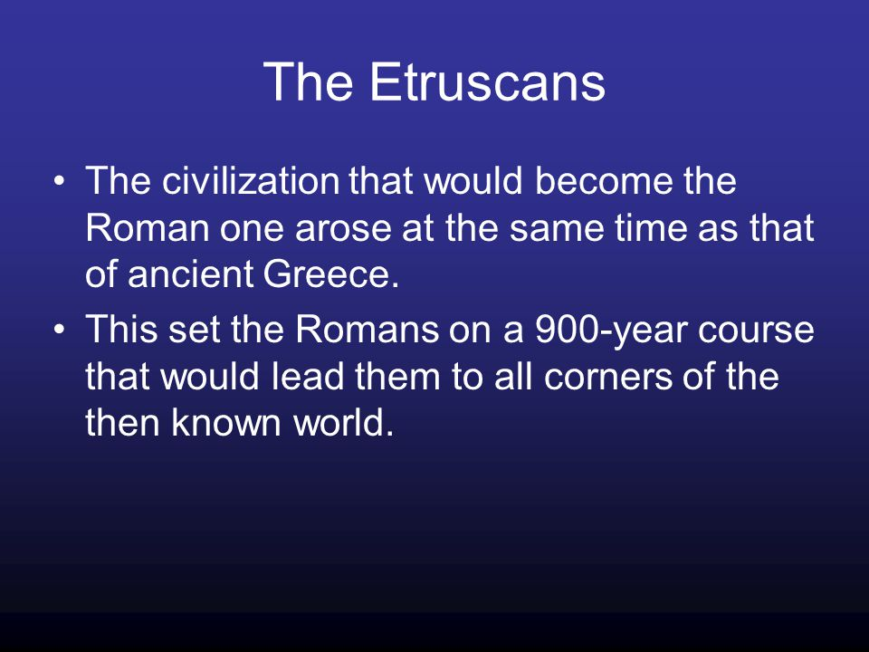 The Etruscans The civilization that would become the Roman one arose at the same time as that of ancient Greece.