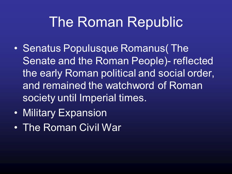 The Roman Republic Senatus Populusque Romanus( The Senate and the Roman People)- reflected the early Roman political and social order, and remained the watchword of Roman society until Imperial times.